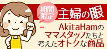 主婦の眼【AkitaHamのママスタッフたちが考えたオトクな限定商品】