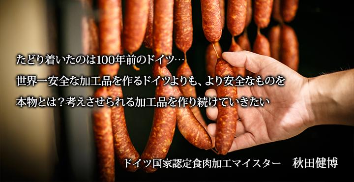 たどり着いたのは100年前のドイツ…世界一安全な加工品を作るドイツよりも、より安全なものを。本物とは?考えさせられる加工品を作り続けていきたい。ドイツ国家認定食肉加工マイスター 秋田 健博