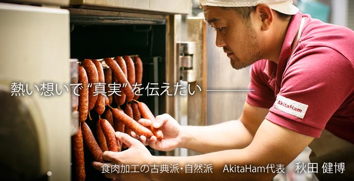 """熱い想いで """"真実"""" を伝えたい。食肉加工の古典派・自然派 AkitaHam代表 秋田 健博"""